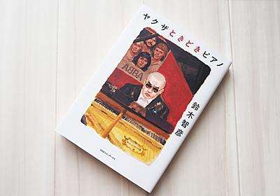ヤクザ専門ライターの「やくざ」ならざるピアノ愛──鈴木智彦『ヤクザときどきピアノ』|音楽っていいなぁ、を毎日に。| Webマガジン「ONTOMO」