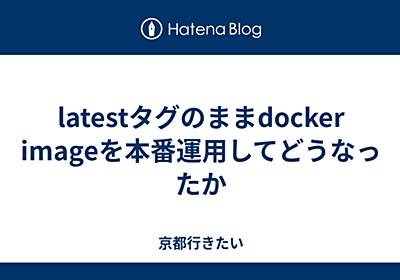 latestタグのままdocker imageを本番運用してどうなったか - 京都行きたい
