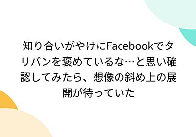 知り合いがやけにFacebookでタリバンを褒めているな…と思い確認してみたら、想像の斜め上の展開が待っていた - Togetter