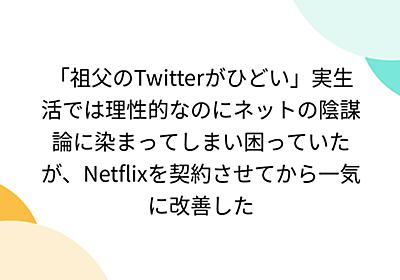 「祖父のTwitterがひどい」実生活では理性的なのにネットの陰謀論に染まってしまい困っていたが、Netflixを契約させてから一気に改善した - Togetter