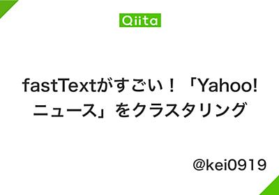 fastTextがすごい!「Yahoo!ニュース」をクラスタリング - Qiita