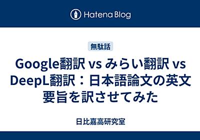 Google翻訳 vs みらい翻訳 vs DeepL翻訳:日本語論文の英文要旨を訳させてみた - 日比嘉高研究室