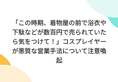「この時期、着物屋の前で浴衣や下駄などが数百円で売られていたら気をつけて!」コスプレイヤーが悪質な営業手法について注意喚起 - Togetter