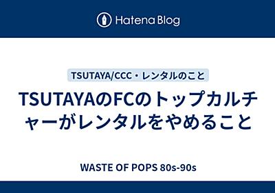 TSUTAYAのFCのトップカルチャーがレンタルをやめること - WASTE OF POPS 80s-90s