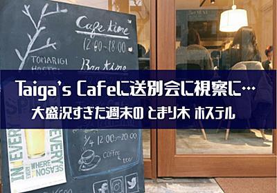 Taiga's Cafeに送別会に視察に… 大盛況すぎた週末の とまり木 ホステル