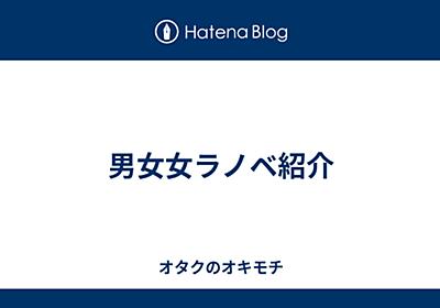 男女女ラノベ紹介 - オタクのオキモチ