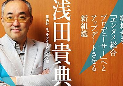 「マンガ編集のプロ」だけでは足りない。編集者から「エンタメ総合プロデューサー」へアップデートせよ|浅田貴典(集英社キャラクタービジネス室)|FINDERS