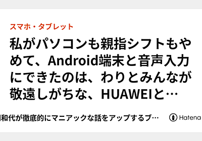 私がパソコンも親指シフトもやめて、Android端末と音声入力にできたのは、わりとみんなが敬遠しがちな、HUAWEIとSimejiの組み合わせによる生産性の向上だと思います - 勝間和代が徹底的にマニアックな話をアップするブログ