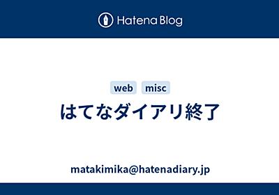 はてなダイアリ終了 - matakimika@hatenadiary.jp
