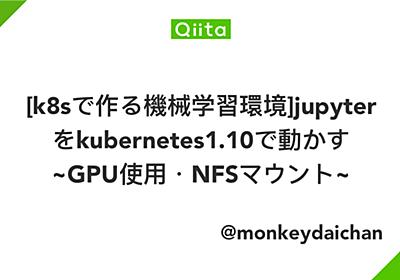 [k8sで作る機械学習環境]jupyterをkubernetes1.10で動かす ~GPU使用・NFSマウント~ - Qiita
