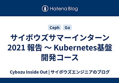 サイボウズサマーインターン2021 報告 〜 Kubernetes基盤開発コース - Cybozu Inside Out | サイボウズエンジニアのブログ