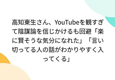 高知東生さん、YouTubeを観すぎて陰謀論を信じかけるも回避「楽に賢そうな気分になれた」「言い切ってる人の話がわかりやすく入ってくる」 - Togetter