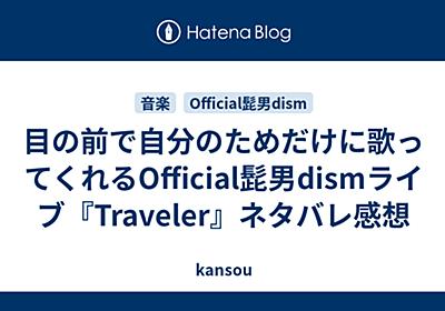 目の前で自分のためだけに歌ってくれるOfficial髭男dismライブ『Traveler』ネタバレゼロ感想 - kansou