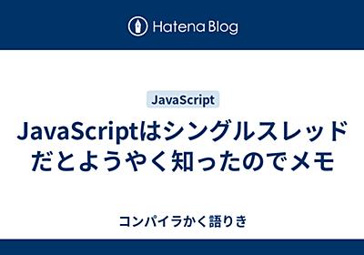 JavaScriptはシングルスレッドだとようやく知ったのでメモ - コンパイラかく語りき