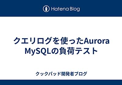 クエリログを使ったAurora MySQLの負荷テスト - クックパッド開発者ブログ