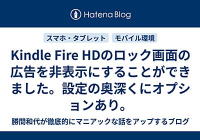 Kindle Fire HDのロック画面の広告を非表示にすることができました。設定の奥深くにオプションあり。 - 勝間和代が徹底的にマニアックな話をアップするブログ