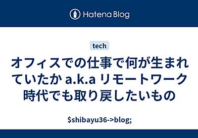オフィスでの仕事で何が生まれていたか a.k.a リモートワーク時代でも取り戻したいもの - $shibayu36->blog;