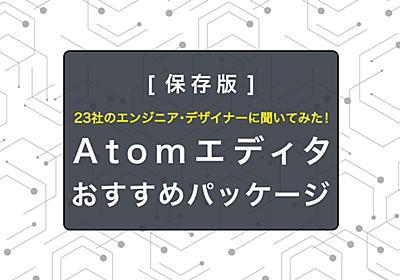 Atomエディタ 便利なパッケージ一覧! 全23社のWebエンジニア・デザイナーがおすすめを紹介 - エンジニアHub|若手Webエンジニアのキャリアを考える!