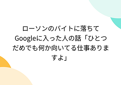 ローソンのバイトに落ちてGoogleに入った人の話「ひとつだめでも何か向いてる仕事ありますよ」 - Togetter