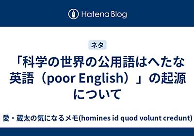 「科学の世界の公用語はへたな英語(poor English)」の起源について - 愛・蔵太の気になるメモ(homines id quod volunt credunt)