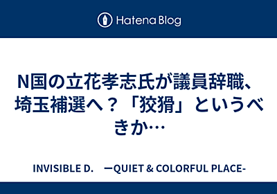 N国の立花孝志氏が議員辞職、埼玉補選へ?「狡猾」というべきか… - INVISIBLE D. ーQUIET & COLORFUL PLACE-