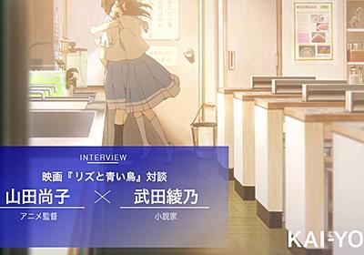 『リズと青い鳥』山田尚子×武田綾乃 対談 少女たちの緊迫感はいかにして描かれたか - KAI-YOU.net