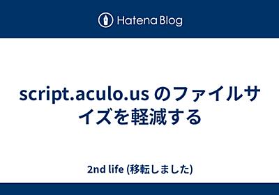 川o・-・)<2nd life script.aculo.usのファイルサイズを軽減