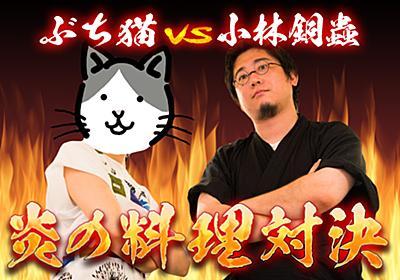 ぶち猫VS小林銅蟲! 炎の料理対決〜珠玉のメニューで夏バテを吹き飛ばせ!〜 - それどこ