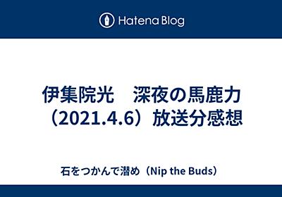 伊集院光 深夜の馬鹿力(2021.4.6)放送分感想 - 石をつかんで潜め(Nip the Buds)