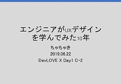 20190622 「エンジニアがUXデザインを学んでみた10年」 #DevLOVEX chachaki