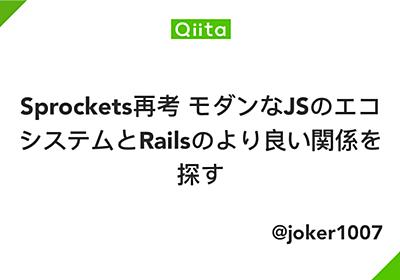 Sprockets再考 モダンなJSのエコシステムとRailsのより良い関係を探す - Qiita