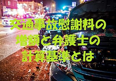 交通事故慰謝料の増額と弁護士の計算基準とは | 交通事故の弁護士の評判は?交通事故慰謝料・弁護士費用の相場のまとめ