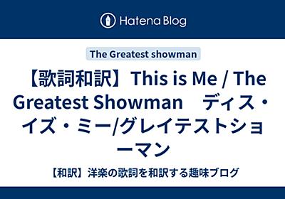 【歌詞和訳】This is Me / The Greatest Showman ディス・イズ・ミー/グレイテストショーマン - 【和訳】洋楽の歌詞を和訳する趣味ブログ