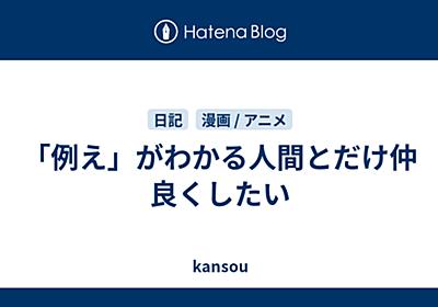 「例え」がわかる人間とだけ仲良くしたい - kansou