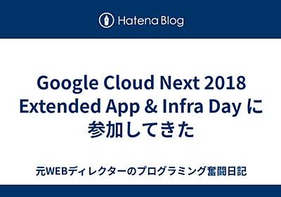 Google Cloud Next 2018 Extended App & Infra Day に参加してきた - 元WEBディレクターのプログラミング奮闘日記
