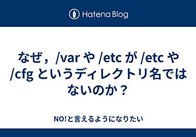 なぜ,/var や /etc が /etc や /cfg というディレクトリ名ではないのか? - NO!と言えるようになりたい
