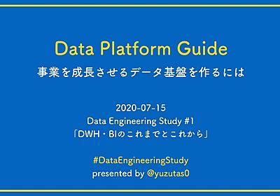 Data Platform Guide - 事業を成長させるデータ基盤を作るには #DataEngineeringStudy / 20200715 - Speaker Deck