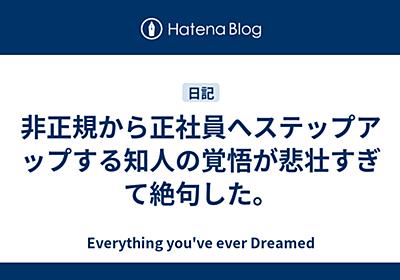 非正規から正社員へステップアップする知人の覚悟が悲壮すぎて絶句した。 - Everything you've ever Dreamed