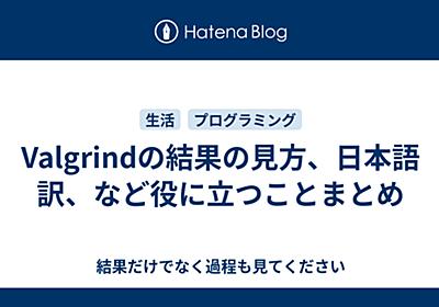 Valgrindの結果の見方、日本語訳、など役に立つことまとめ - 結果だけでなく過程も見てください