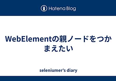 WebElementの親ノードをつかまえたい - seleniumer's diary