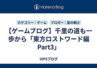 【ゲームブログ】千里の道も一歩から「東方ロストワールド編Part3」 - VIPSブログ