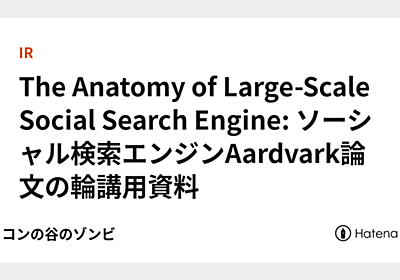 The Anatomy of Large-Scale Social Search Engine: ソーシャル検索エンジンAardvark論文の輪講用資料 - シリコンの谷のゾンビ