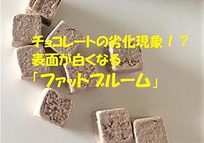 チョコレートの劣化現象!?表面が白くなる「ファットブルーム」 - へんてこ雷理の