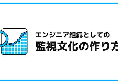 エンジニア組織としての監視文化の作り方 | Nagisaのすゝめ