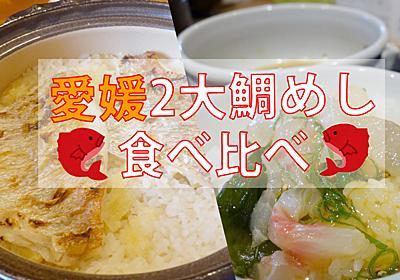 愛媛に2種類存在する「鯛めし」食べ比べは究極の贅沢体験だ!松山を観光しながらどっちも楽しむ方法を伝授します - ぐるなび みんなのごはん
