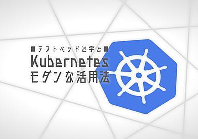Kubernetes-nativeなアーキテクチャ導入の手引き先進的なクラウド環境を最強テストベッドで体験 - エンジニアHub|Webエンジニアのキャリアを考える!