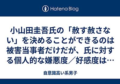 小山田圭吾氏の「赦す赦さない」を決めることができるのは被害当事者だけだが、氏に対する個人的な嫌悪度/好感度は私が決める - 自意識高い系男子