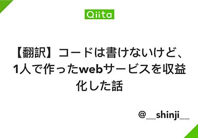 【翻訳】コードは書けないけど、1人で作ったwebサービスを収益化した話 - Qiita