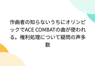 作曲者の知らないうちにオリンピックでACE COMBATの曲が使われる。権利処理について疑問の声多数 - Togetter
