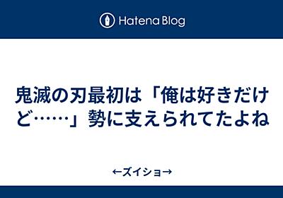 鬼滅の刃最初は「俺は好きだけど……」勢に支えられてたよね - ←ズイショ→